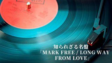 知られざる名盤 「MARK FREE / LONG WAY FROM LOVE」