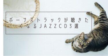 ボーナス・トラックが聴きたくなるJAZZ CD 3選